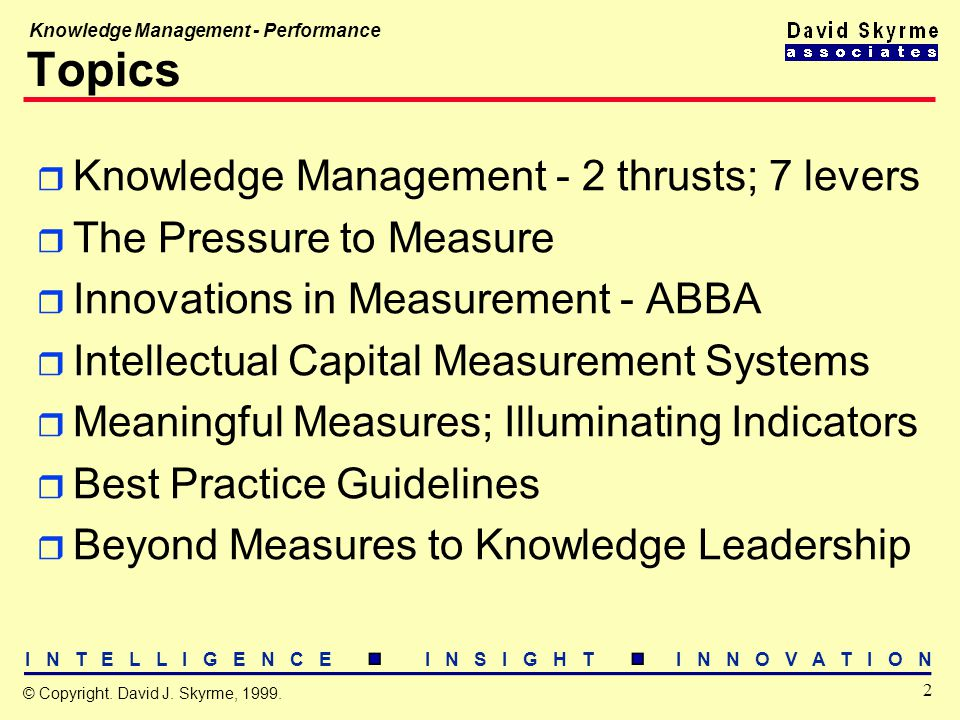 I N T E L L I G E N C E I N S I G H T I N N O V A T I O N 2 © Copyright. David J. Skyrme, 1999. Knowledge Management - Performance Topics r Knowledge