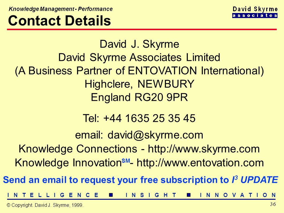I N T E L L I G E N C E I N S I G H T I N N O V A T I O N 36 © Copyright. David J. Skyrme, 1999. Knowledge Management - Performance Contact Details Da
