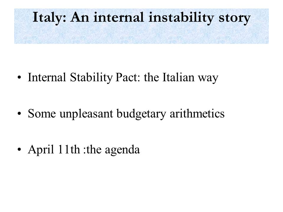 Italy: An internal instability story Internal Stability Pact: the Italian way Some unpleasant budgetary arithmetics April 11th :the agenda