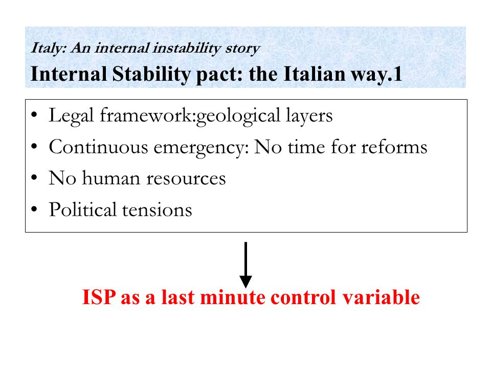 Legal framework:geological layers Continuous emergency: No time for reforms No human resources Political tensions ISP as a last minute control variable Italy: An internal instability story Internal Stability pact: the Italian way.1