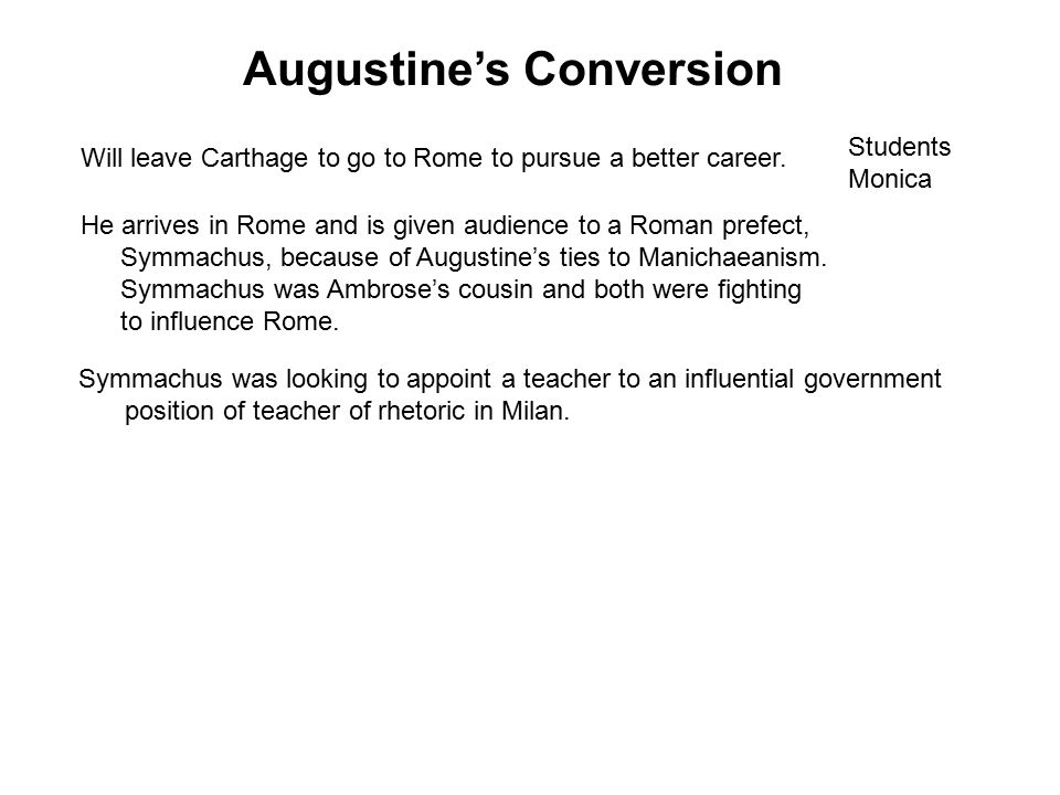 Augustine's Conversion He arrives in Rome and is given audience to a Roman prefect, Symmachus, because of Augustine's ties to Manichaeanism.