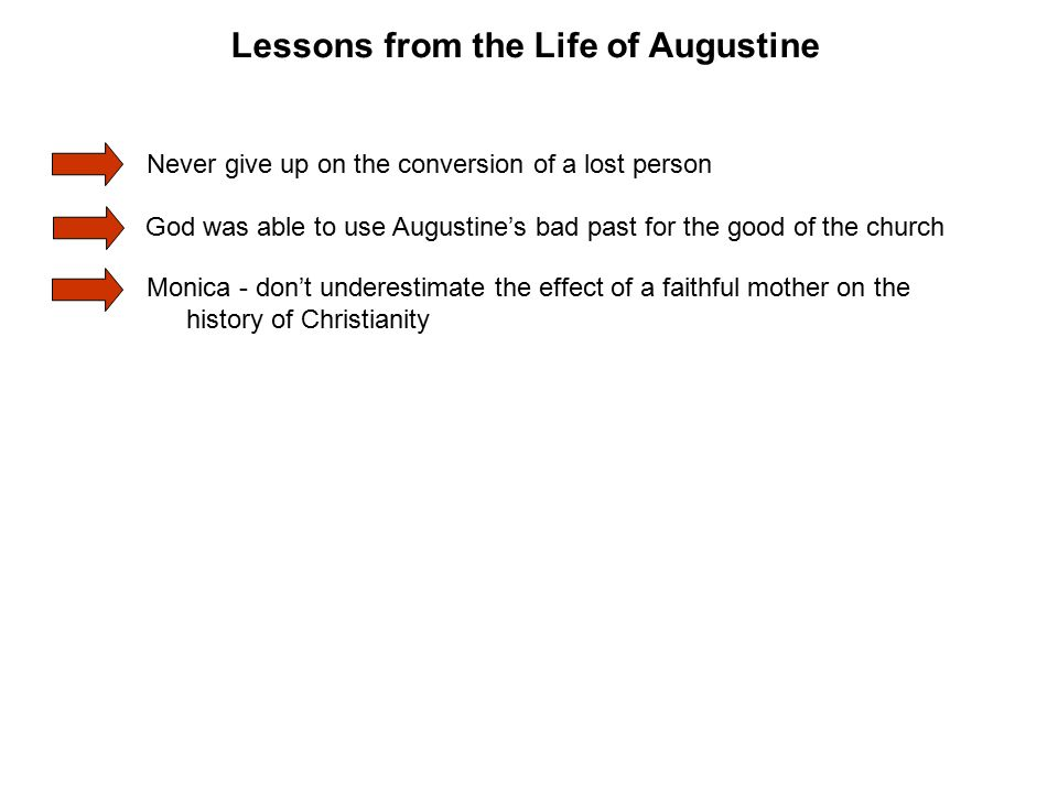 Monica - don't underestimate the effect of a faithful mother on the history of Christianity Never give up on the conversion of a lost person God was able to use Augustine's bad past for the good of the church Lessons from the Life of Augustine