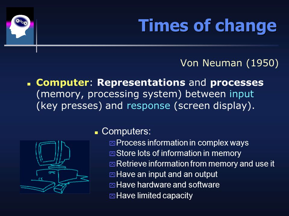 Times of change Von Neuman (1950) n Computer: Representations and processes (memory, processing system) between input (key presses) and response (screen display).