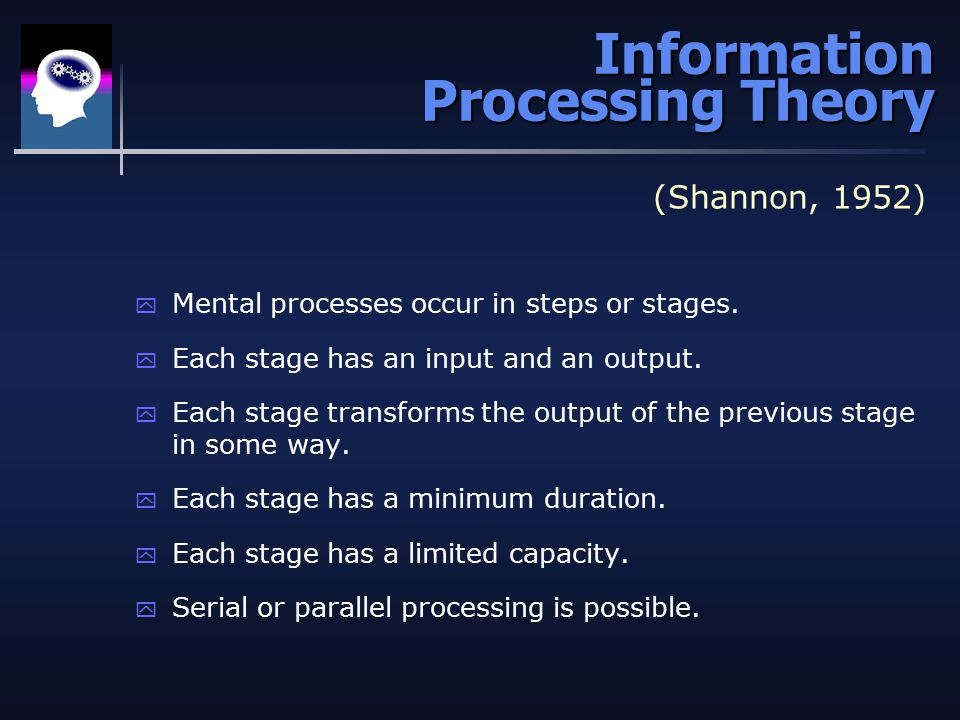 Information Processing Theory (Shannon, 1952) y Mental processes occur in steps or stages.