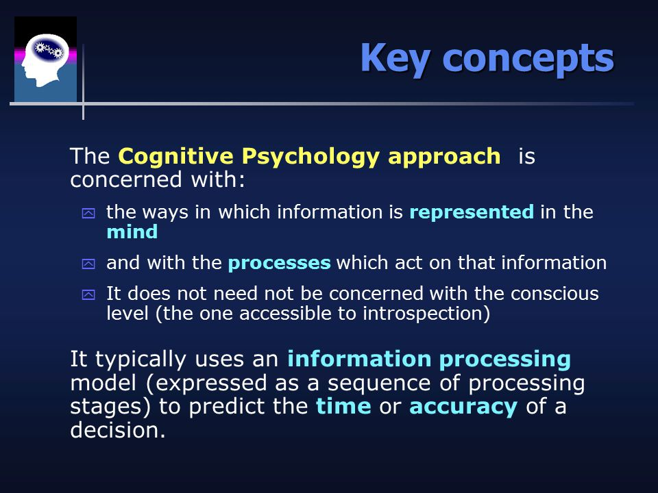 Key concepts The Cognitive Psychology approach is concerned with: y the ways in which information is represented in the mind y and with the processes which act on that information y It does not need not be concerned with the conscious level (the one accessible to introspection) It typically uses an information processing model (expressed as a sequence of processing stages) to predict the time or accuracy of a decision.