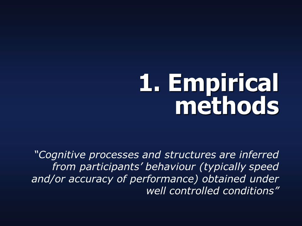 """1. Empirical methods """"Cognitive processes and structures are inferred from participants' behaviour (typically speed and/or accuracy of performance) ob"""
