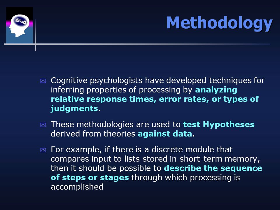 Methodology y Cognitive psychologists have developed techniques for inferring properties of processing by analyzing relative response times, error rates, or types of judgments.