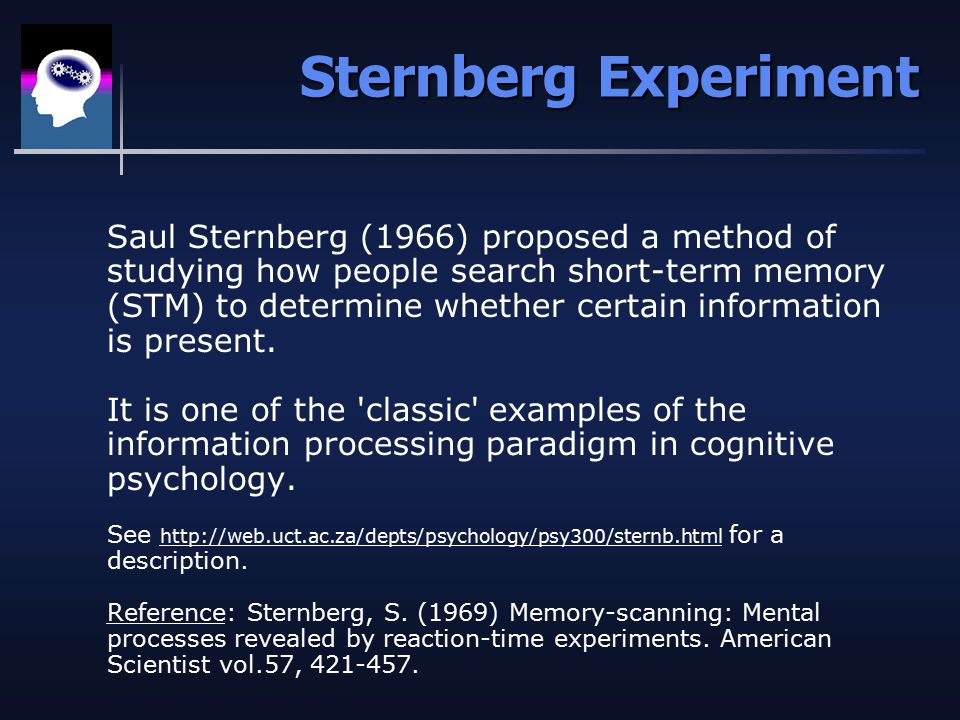 Sternberg Experiment Saul Sternberg (1966) proposed a method of studying how people search short-term memory (STM) to determine whether certain information is present.