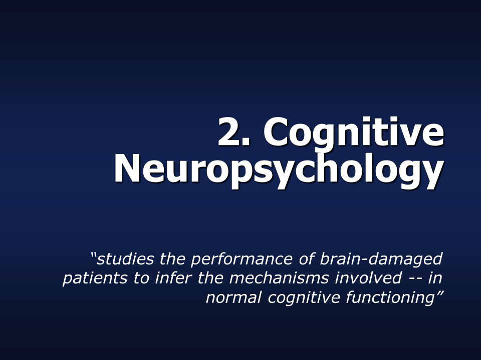"""2. Cognitive Neuropsychology """"studies the performance of brain-damaged patients to infer the mechanisms involved -- in normal cognitive functioning"""""""
