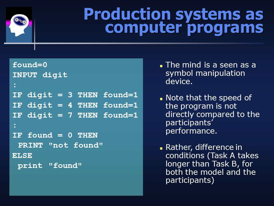 Production systems as computer programs found=0 INPUT digit : IF digit = 3 THEN found=1 IF digit = 4 THEN found=1 IF digit = 7 THEN found=1 : IF found = 0 THEN PRINT not found ELSE print found n The mind is a seen as a symbol manipulation device.