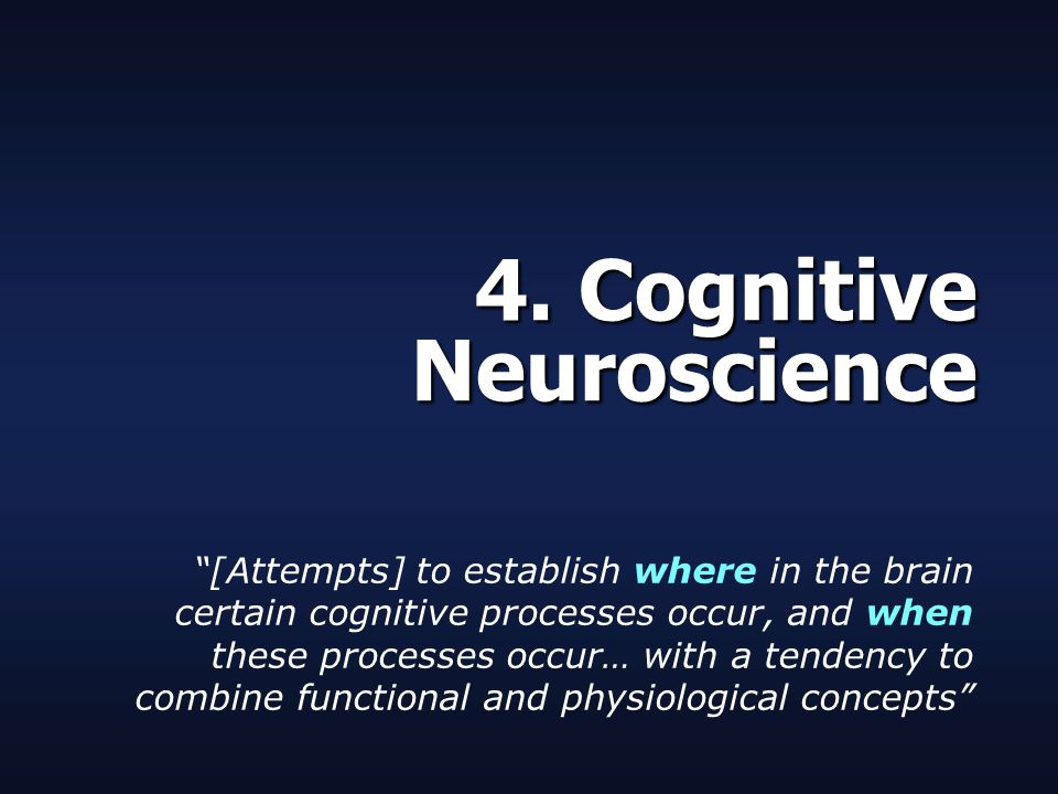 """4. Cognitive Neuroscience """"[Attempts] to establish where in the brain certain cognitive processes occur, and when these processes occur… with a tenden"""