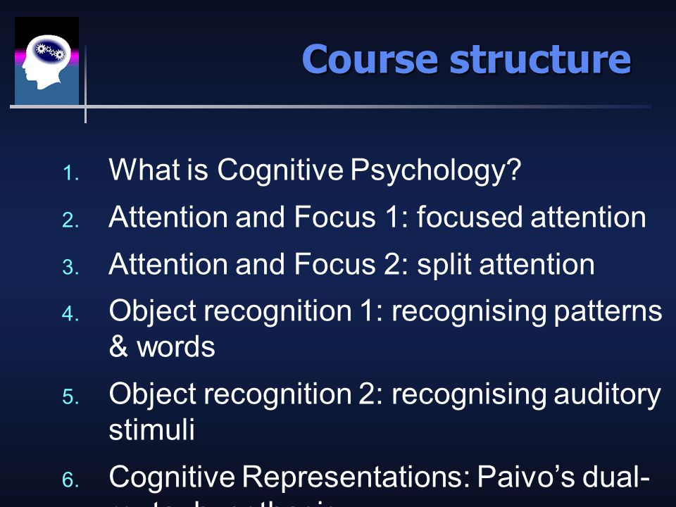 Aims of the course Demonstrate that cognitive psychology is an approach, not a specific set of experiments Show you how different types of evidence are used to evaluate theories, in cognitive and other branches of psychology Illustrate with evidence from four major domains (attention, vision, language, knowledge representation)