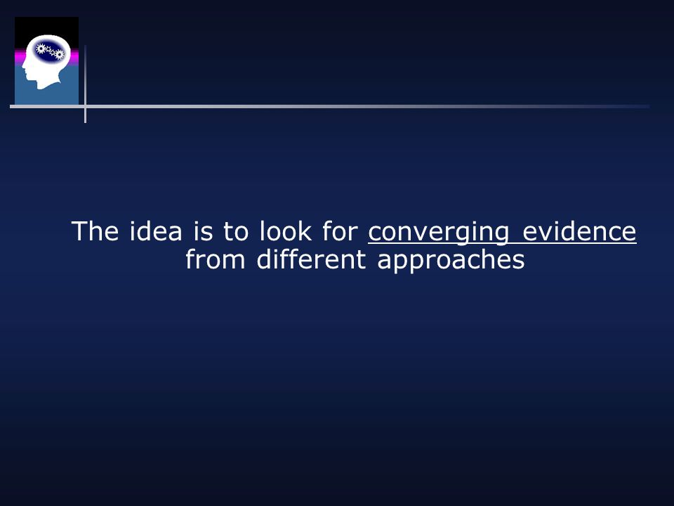 The idea is to look for converging evidence from different approaches