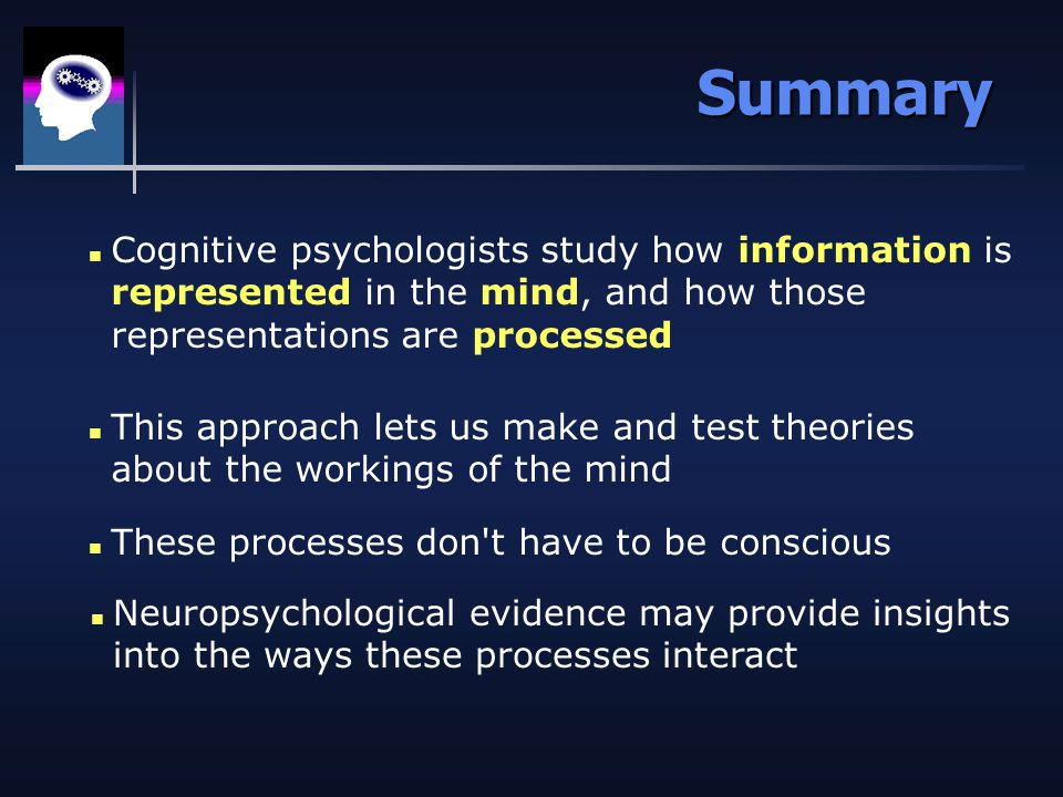 Summary n Cognitive psychologists study how information is represented in the mind, and how those representations are processed n This approach lets us make and test theories about the workings of the mind n These processes don t have to be conscious n Neuropsychological evidence may provide insights into the ways these processes interact