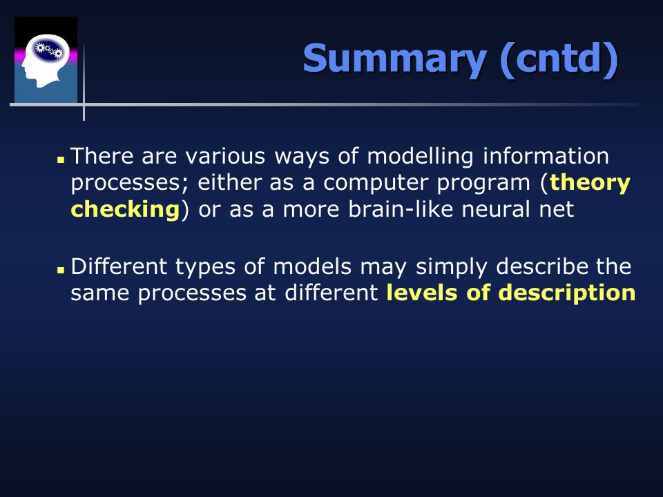 Summary (cntd) n There are various ways of modelling information processes; either as a computer program (theory checking) or as a more brain-like neural net n Different types of models may simply describe the same processes at different levels of description