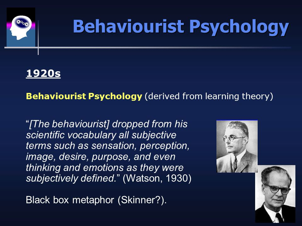 Behaviourist Psychology 1920s Behaviourist Psychology (derived from learning theory) [The behaviourist] dropped from his scientific vocabulary all subjective terms such as sensation, perception, image, desire, purpose, and even thinking and emotions as they were subjectively defined. (Watson, 1930) Black box metaphor (Skinner?).