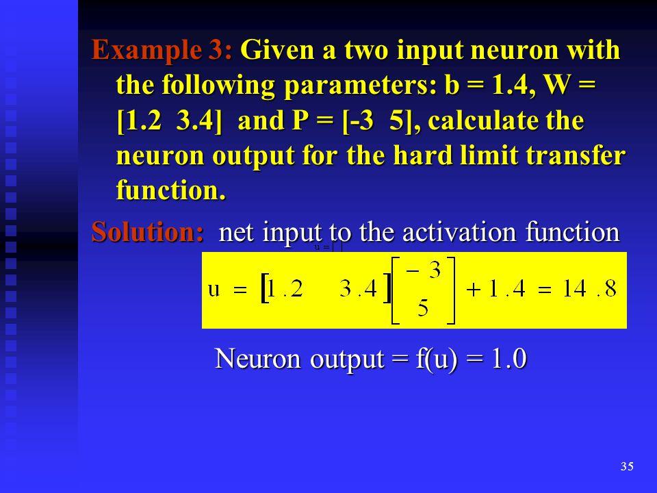 34 Example 2: Repeat example 1 if its bias is (i) –2 (ii) –6 (i) –2 (ii) –6 Solution: (a) net input = u = (1.8  3) + (-2) = 5.4 – 2 = 3.4 = 5.4 – 2 = 3.4 output = f(u) = 1.0 output = f(u) = 1.0 (b) net input = u = (1.8  3) + (-6) (b) net input = u = (1.8  3) + (-6) = 5.4 – 6 = -0.6 = 5.4 – 6 = -0.6 output = 0.