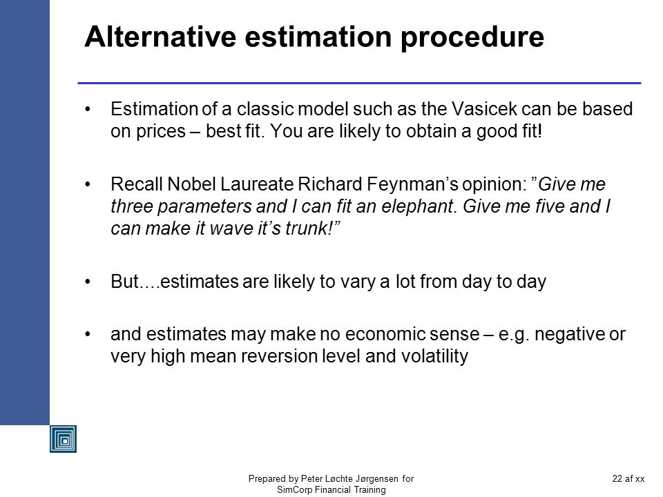 Prepared by Peter Løchte Jørgensen for SimCorp Financial Training 21 af xx Vasicek estimation example From a time series based estimation you might get –mean reverison rate,  0.25 –mean reversion level,  0.06 –volatility0.02 –market price of risk0.00 –initial interest rate, r 0, 0.03 But the Nelson-Siegel estimation – based on prices – is a different curve time consistent