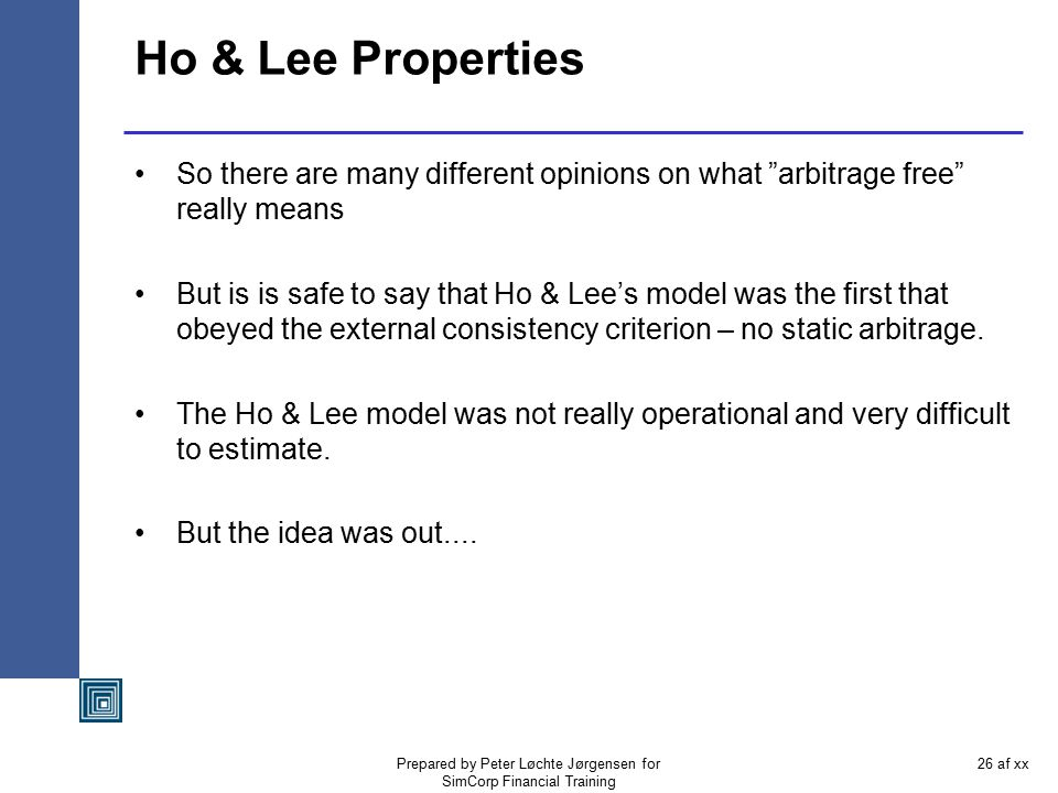 Prepared by Peter Løchte Jørgensen for SimCorp Financial Training 25 af xx The Ho & Lee model Unfortunately the Ho & Lee model was quickly labelled th