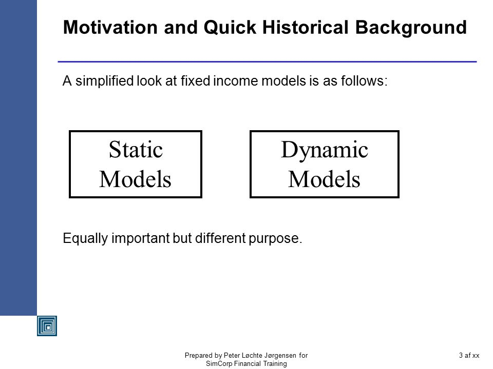 Prepared by Peter Løchte Jørgensen for SimCorp Financial Training 2 af xx Agenda The need for dynamic models Classical dynamic models and various spec