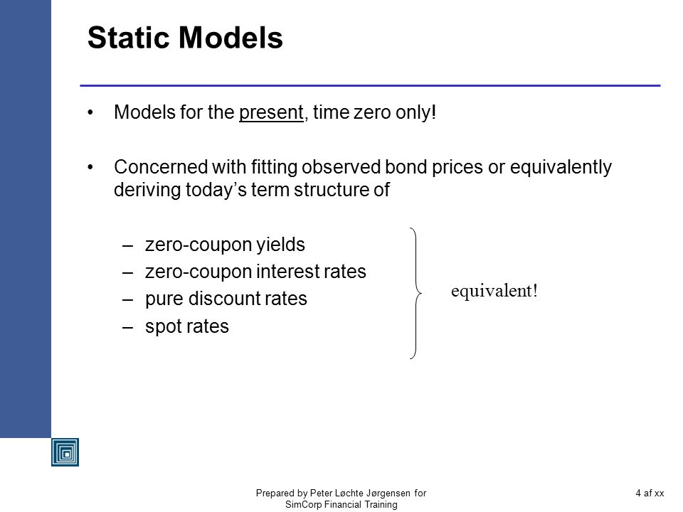 Prepared by Peter Løchte Jørgensen for SimCorp Financial Training 3 af xx Motivation and Quick Historical Background A simplified look at fixed income models is as follows: Equally important but different purpose.