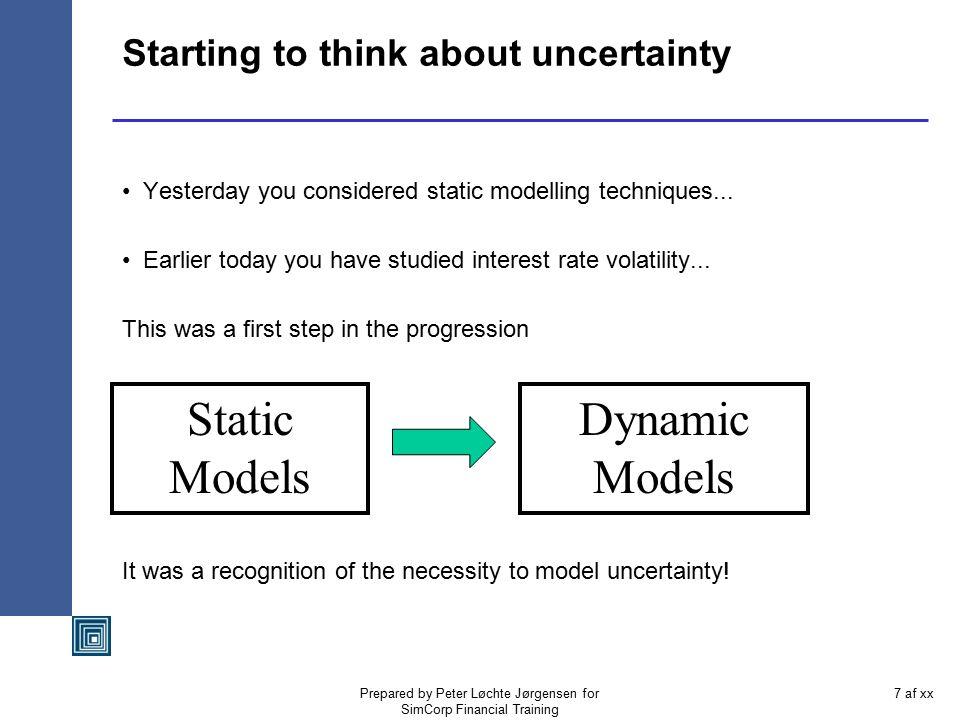 Prepared by Peter Løchte Jørgensen for SimCorp Financial Training 17 af xx Unrestricted model dr=(  +  r)dt+  r  dz Cox, Ingersoll & Ross dr=(  +  r)dt+  r 1/2 dz Vasicek dr=(  +  r)dt+  dz Brennan & Schwartz dr=(  +  r)dt+  rdz CEV dr=  rdt+  r  dz Merton dr=  dt+  dz GBM dr=  rdt+  rdz X-model dr=  r  dz Dothan dr=  rdz CIR 2 dr=  r 3/2 dz  =½  =1  =0  =0  =0  =0  =3/2  =0