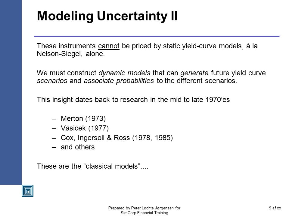 Prepared by Peter Løchte Jørgensen for SimCorp Financial Training 9 af xx Modeling Uncertainty II These instruments cannot be priced by static yield-curve models, à la Nelson-Siegel, alone.