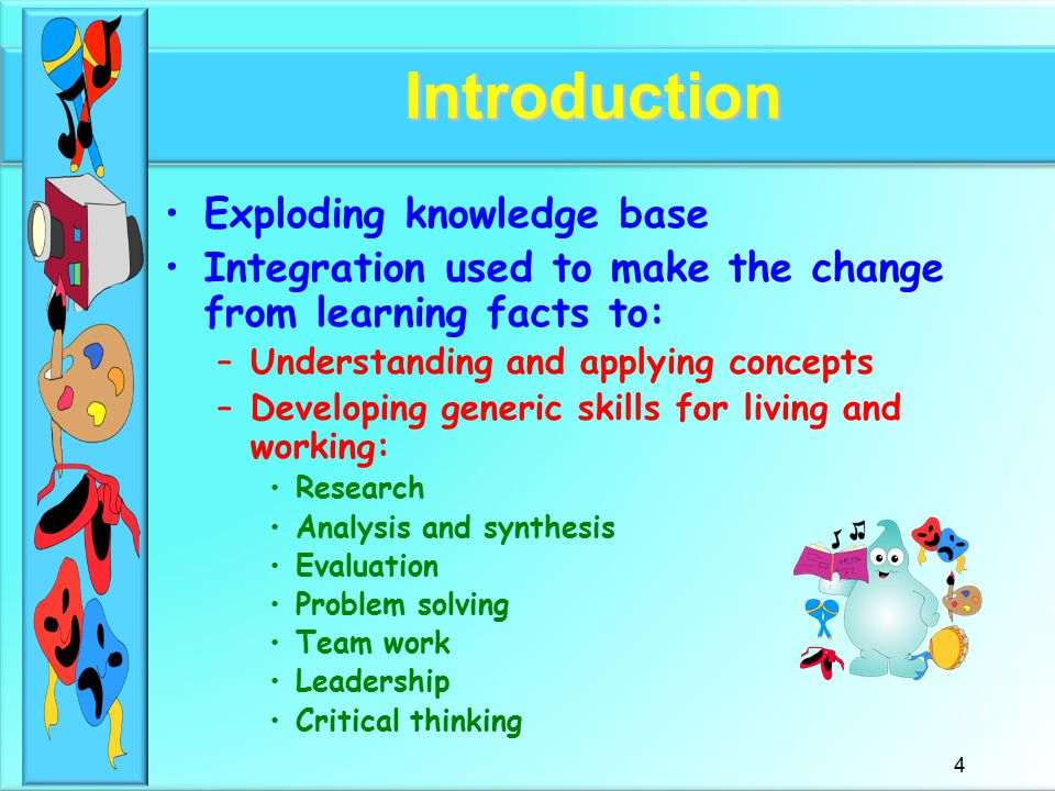 4 Introduction Exploding knowledge base Integration used to make the change from learning facts to: –Understanding and applying concepts –Developing generic skills for living and working: Research Analysis and synthesis Evaluation Problem solving Team work Leadership Critical thinking