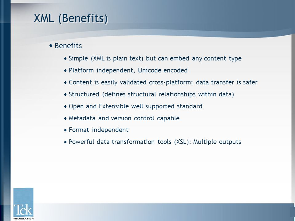 XML (Benefits)  Benefits  Simple (XML is plain text) but can embed any content type  Platform independent, Unicode encoded  Content is easily vali