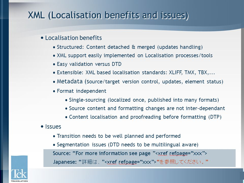 XML (Localisation benefits and issues)  Localisation benefits  Structured: Content detached & merged (updates handling)  XML support easily implemented on Localisation processes/tools  Easy validation versus DTD  Extensible: XML based localisation standards: XLIFF, TMX, TBX,...