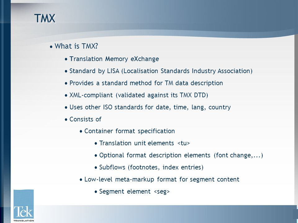 TMXTMX  What is TMX?  Translation Memory eXchange  Standard by LISA (Localisation Standards Industry Association)  Provides a standard method for