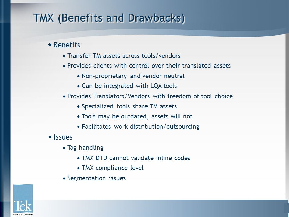 TMX (Benefits and Drawbacks)  Benefits  Transfer TM assets across tools/vendors  Provides clients with control over their translated assets  Non-proprietary and vendor neutral  Can be integrated with LQA tools  Provides Translators/Vendors with freedom of tool choice  Specialized tools share TM assets  Tools may be outdated, assets will not  Facilitates work distribution/outsourcing  Issues  Tag handling  TMX DTD cannot validate inline codes  TMX compliance level  Segmentation issues