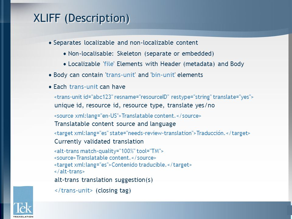 XLIFF (Description)  Separates localizable and non-localizable content  Non-localisable: Skeleton (separate or embedded)  Localizable file Elements with Header (metadata) and Body  Body can contain trans-unit and bin-unit elements  Each trans-unit can have unique id, resource id, resource type, translate yes/no Translatable content.