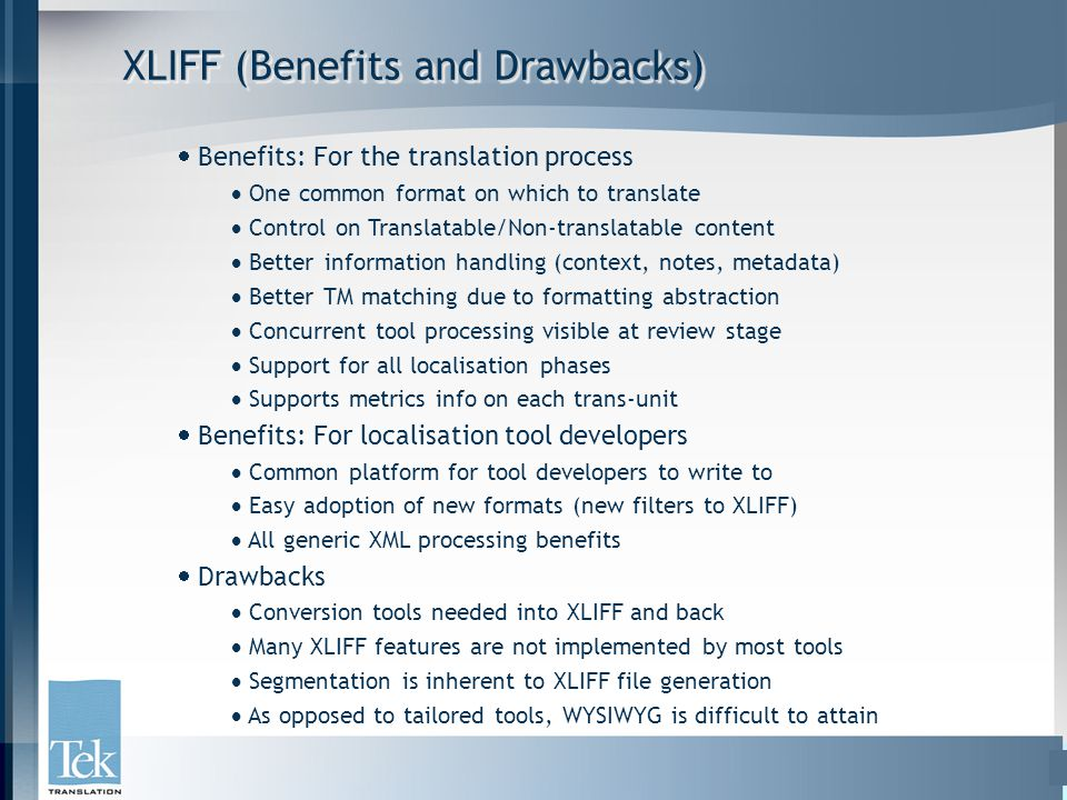 XLIFF (Benefits and Drawbacks)  Benefits: For the translation process  One common format on which to translate  Control on Translatable/Non-transla
