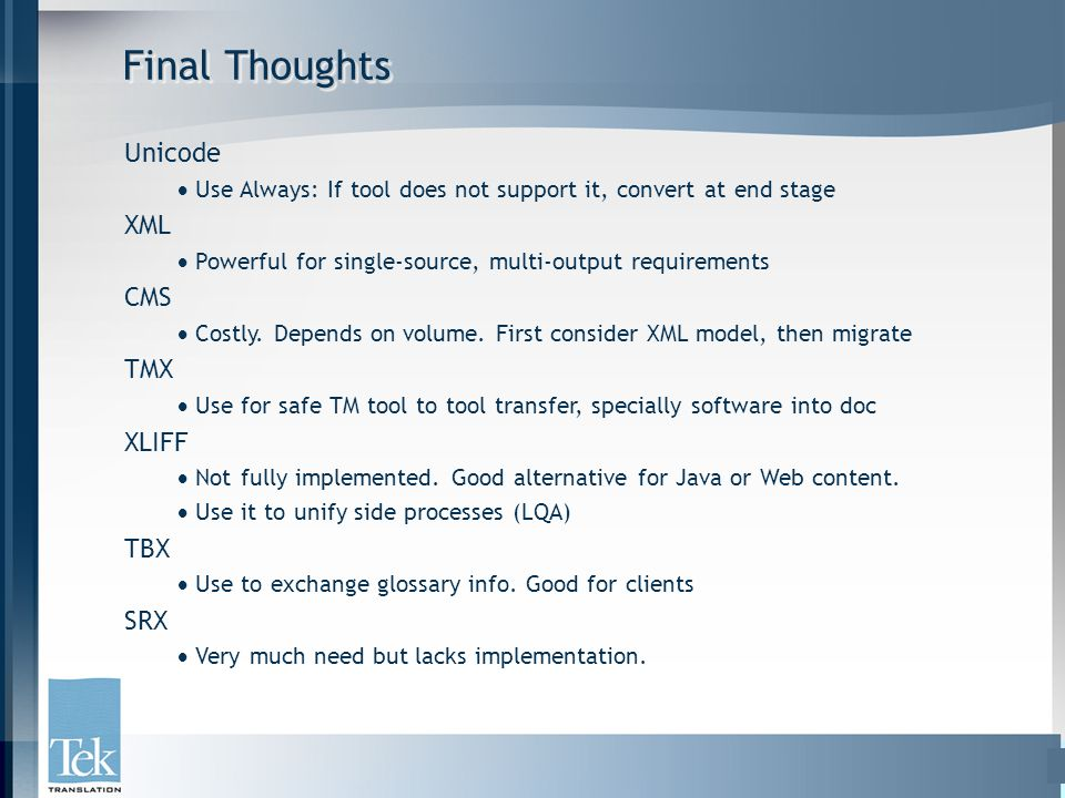 Final Thoughts Unicode  Use Always: If tool does not support it, convert at end stage XML  Powerful for single-source, multi-output requirements CMS  Costly.