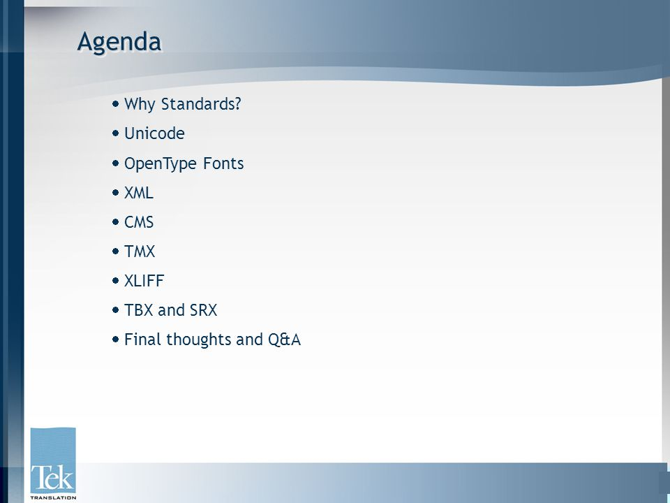 AgendaAgenda  Why Standards?  Unicode  OpenType Fonts  XML  CMS  TMX  XLIFF  TBX and SRX  Final thoughts and Q&A