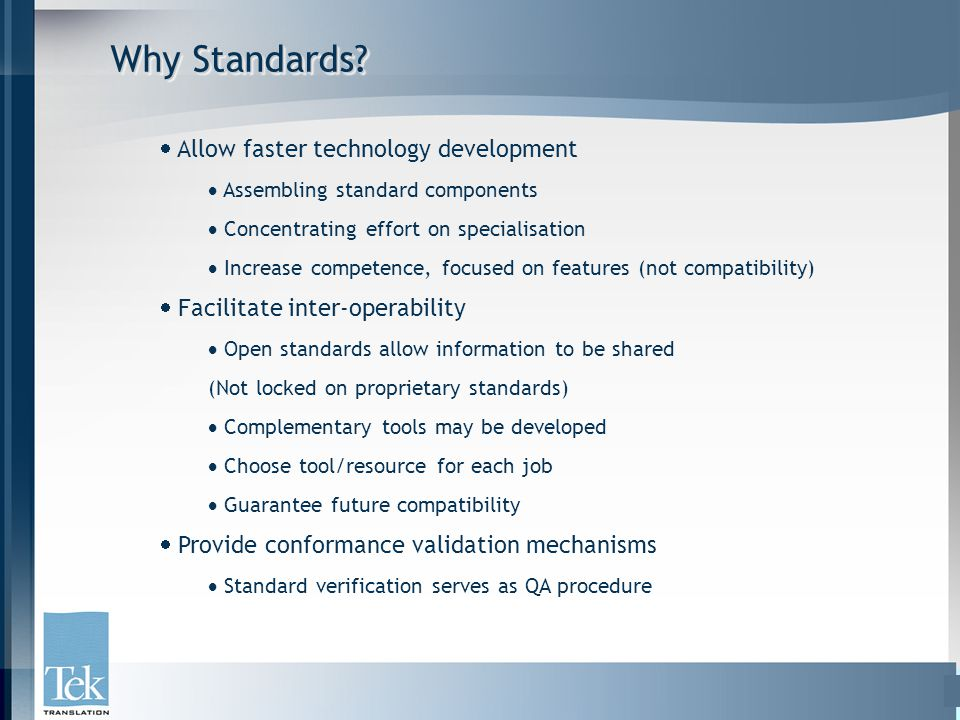Why Standards?  Allow faster technology development  Assembling standard components  Concentrating effort on specialisation  Increase competence,