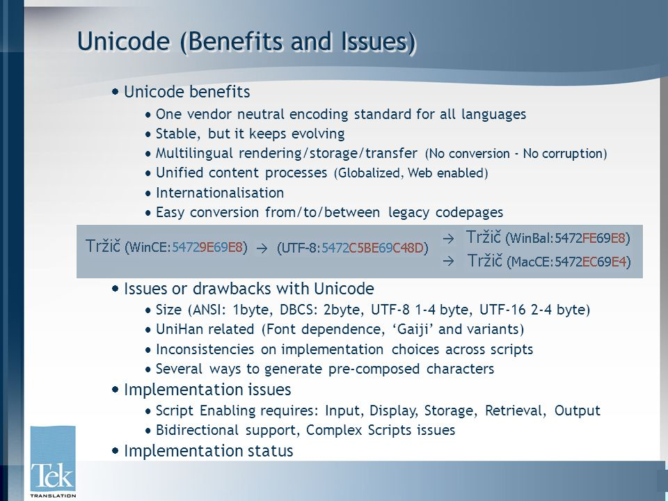 Unicode (Benefits and Issues)  Unicode benefits  One vendor neutral encoding standard for all languages  Stable, but it keeps evolving  Multilingual rendering/storage/transfer (No conversion - No corruption)  Unified content processes (Globalized, Web enabled)  Internationalisation  Easy conversion from/to/between legacy codepages  Issues or drawbacks with Unicode  Size (ANSI: 1byte, DBCS: 2byte, UTF-8 1-4 byte, UTF-16 2-4 byte)  UniHan related (Font dependence, 'Gaiji' and variants)  Inconsistencies on implementation choices across scripts  Several ways to generate pre-composed characters  Implementation issues  Script Enabling requires: Input, Display, Storage, Retrieval, Output  Bidirectional support, Complex Scripts issues  Implementation status