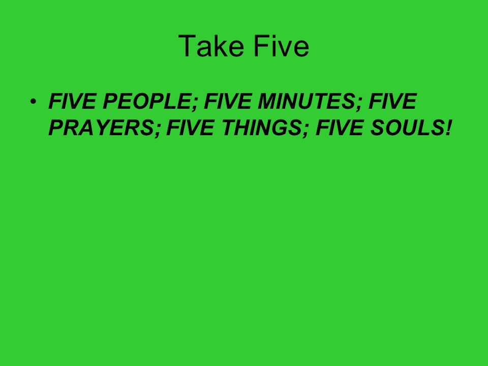 Take Five FIVE PEOPLE; FIVE MINUTES; FIVE PRAYERS; FIVE THINGS; FIVE SOULS!