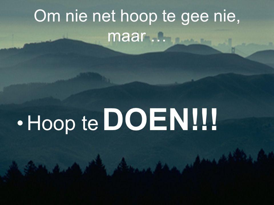 Om nie net hoop te gee nie, maar … Hoop te DOEN!!!