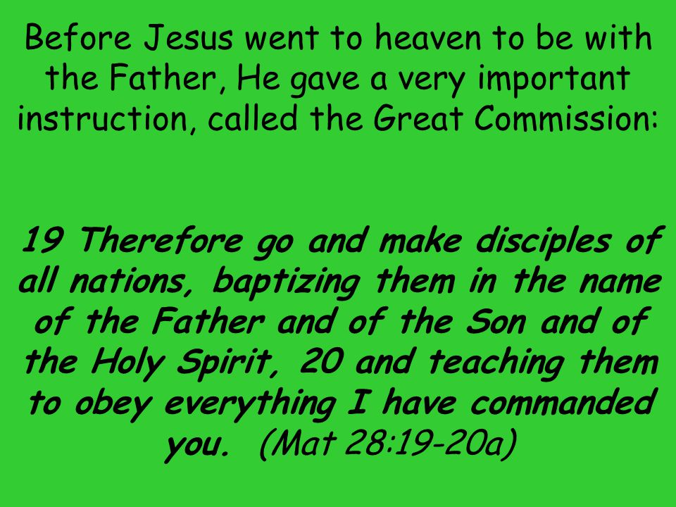 Before Jesus went to heaven to be with the Father, He gave a very important instruction, called the Great Commission: 19 Therefore go and make discipl