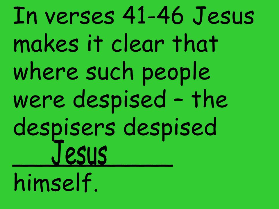 In verses 41-46 Jesus makes it clear that where such people were despised – the despisers despised ___________ himself.