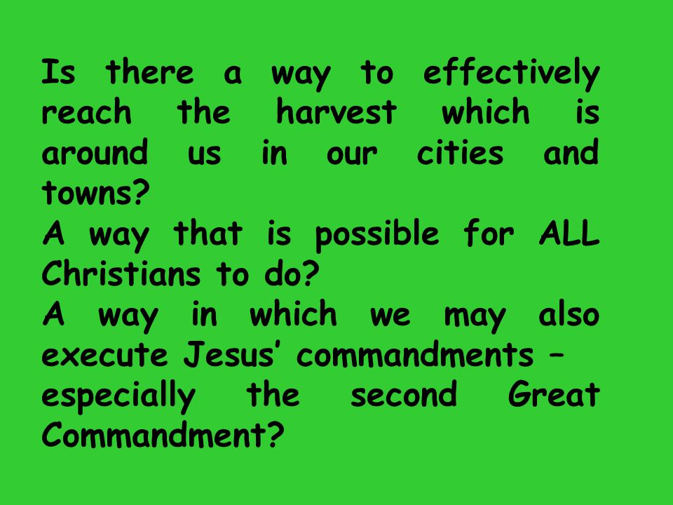Is there a way to effectively reach the harvest which is around us in our cities and towns? A way that is possible for ALL Christians to do? A way in