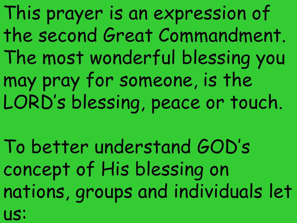 This prayer is an expression of the second Great Commandment. The most wonderful blessing you may pray for someone, is the LORD's blessing, peace or t