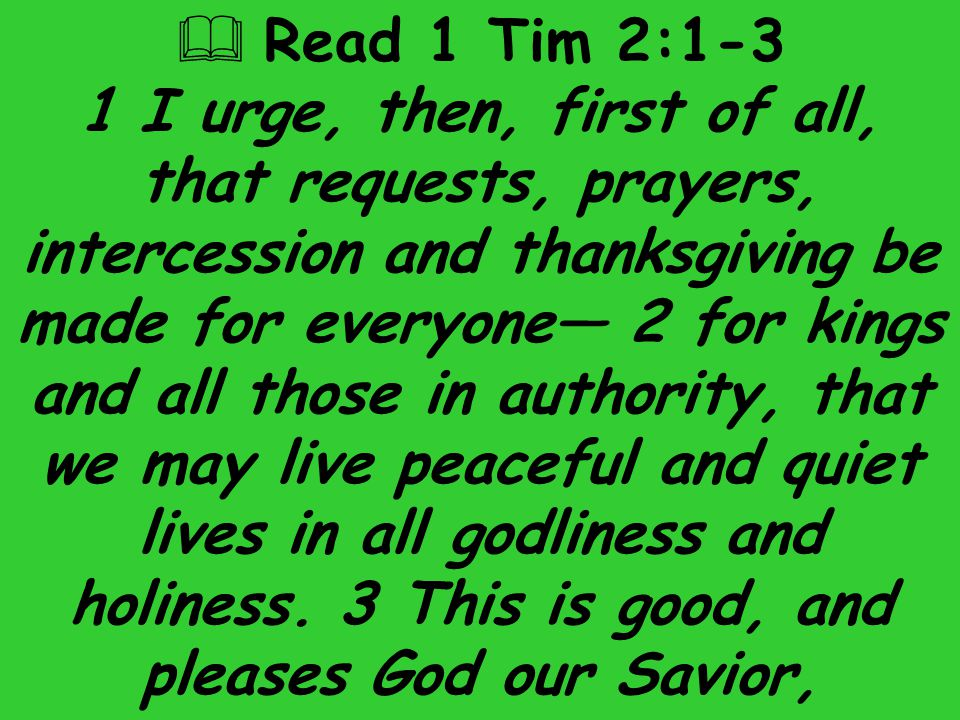  Read 1 Tim 2:1-3 1 I urge, then, first of all, that requests, prayers, intercession and thanksgiving be made for everyone— 2 for kings and all those