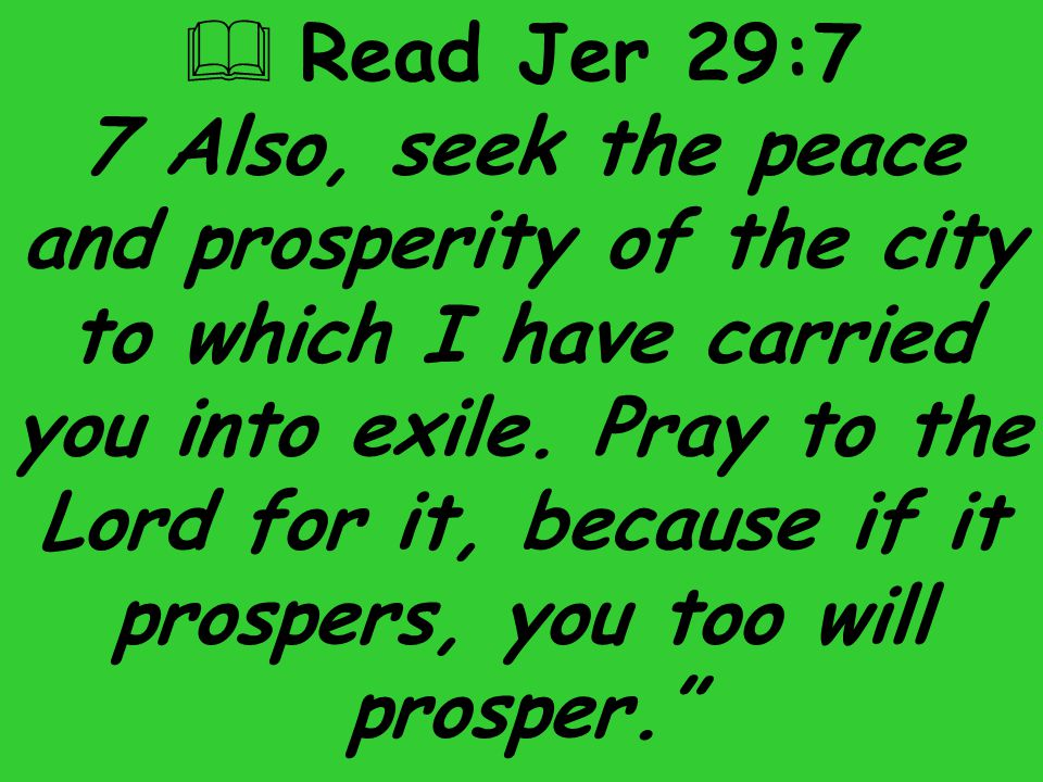  Read Jer 29:7 7 Also, seek the peace and prosperity of the city to which I have carried you into exile. Pray to the Lord for it, because if it prosp