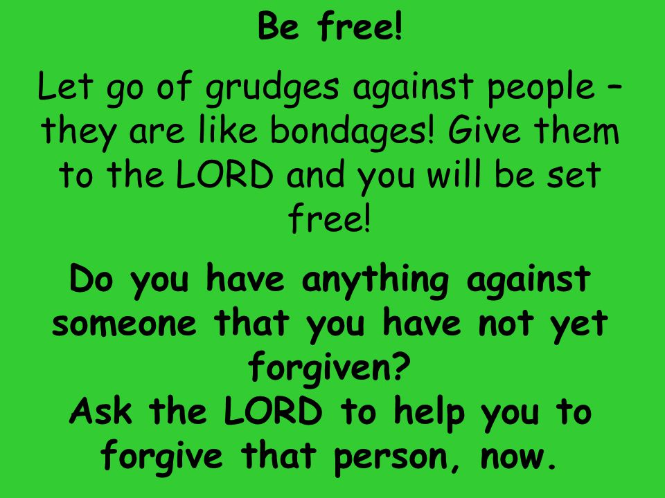 Be free! Let go of grudges against people – they are like bondages! Give them to the LORD and you will be set free! Do you have anything against someo