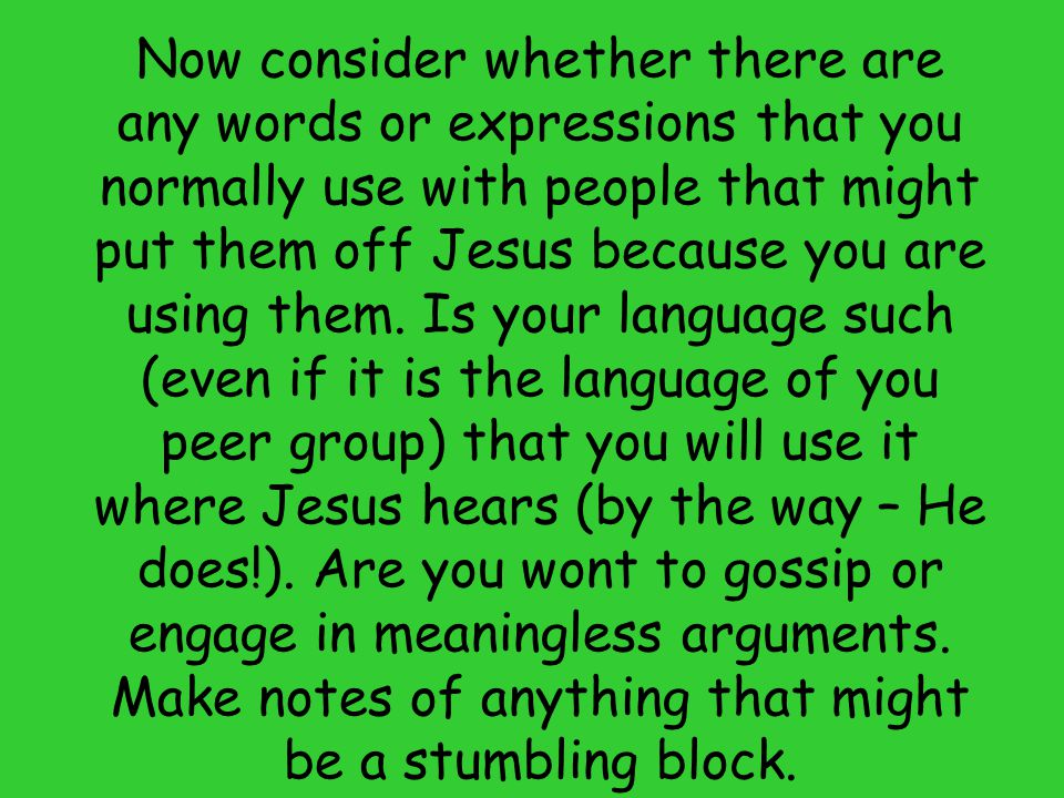 Now consider whether there are any words or expressions that you normally use with people that might put them off Jesus because you are using them. Is