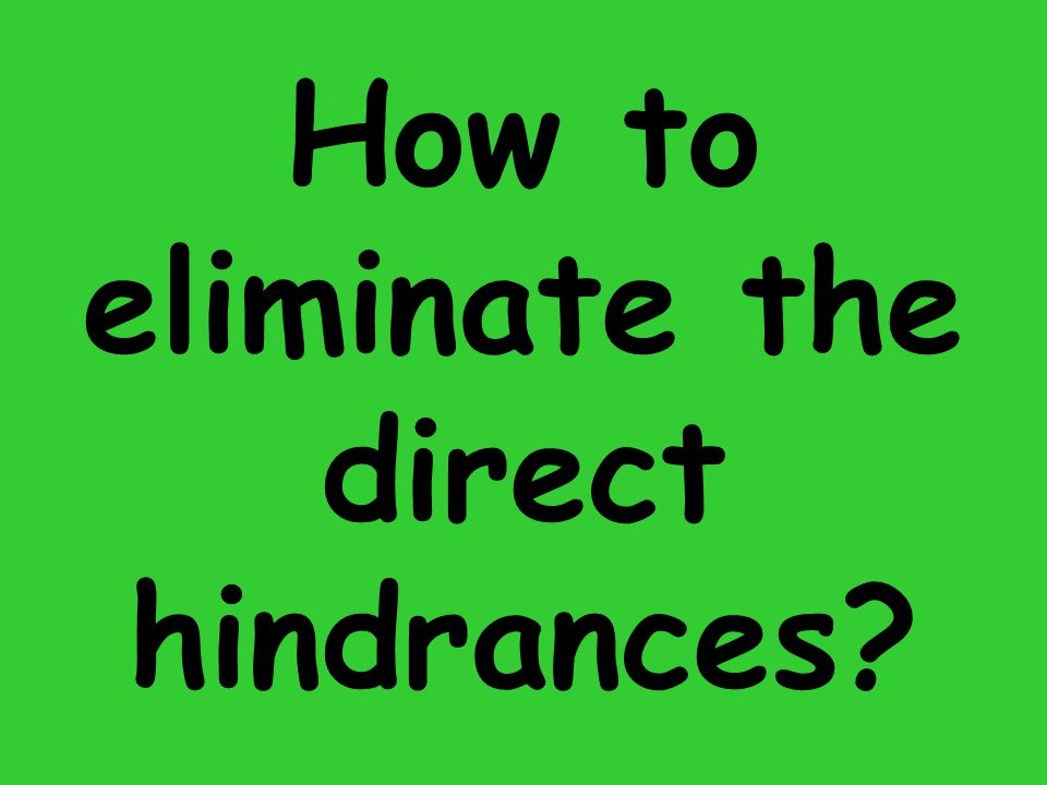 How to eliminate the direct hindrances?