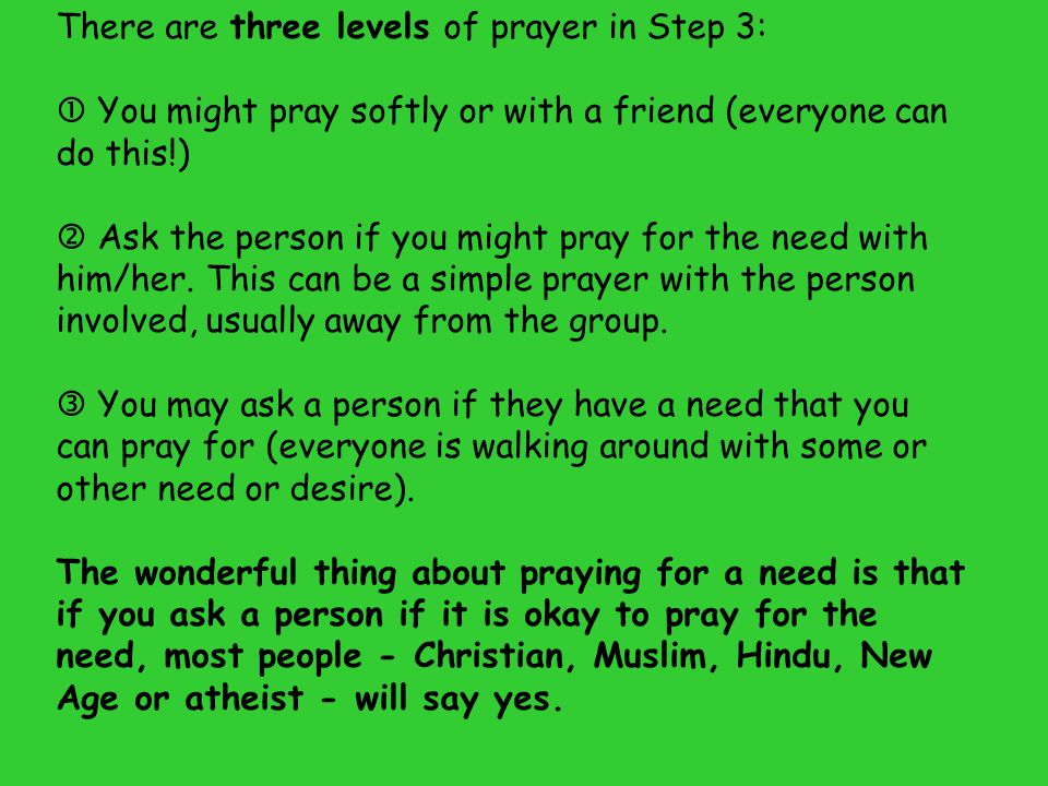 There are three levels of prayer in Step 3:  You might pray softly or with a friend (everyone can do this!)  Ask the person if you might pray for th